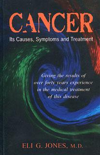 Cancer - Its Causes, Symptoms and Treatment, Eli G. Jones