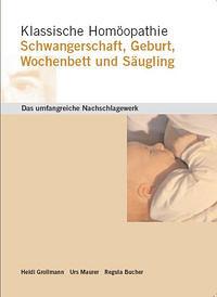 Klassische Homöopathie: Schwangerschaft, Geburt, Wochenbett und Säugling/Heidi Grollmann / Urs Maurer / Regula Bucher