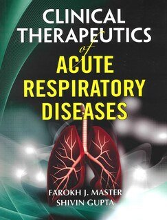 Clinical Therapeutics of Acute Respiratory Diseases/Farokh J. Master / Shiuin Gupta
