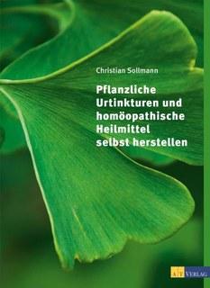 Pflanzliche Urtinkturen und homöopathische Heilmittel selbst herstellen/Christian Sollmann