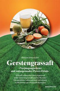 Gerstengrassaft - »Verjüngungselixier und naturgesunder Power-Drink«, Barbara Simonsohn