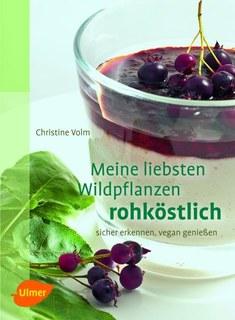 Meine liebsten Wildpflanzen - rohköstlich, Christine Volm