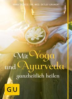 Mit Yoga und Ayurveda ganzheitlich heilen/Anna Trökes / Detlef Grunert