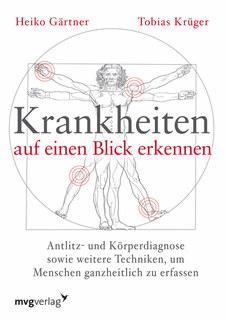 Krankheiten auf einen Blick erkennen: Antlitz- und Körperdiagnose sowie weitere Techniken, um Menschen ganzheitlich zu erfassen, Heiko Gärtner / Tobias Krüger