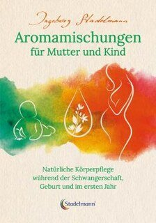 Aromamischungen für Mutter und Kind, Ingeborg Stadelmann