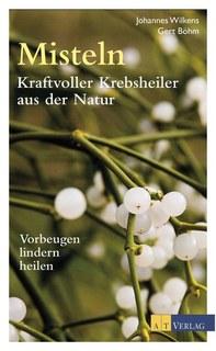 Misteln - kraftvolle Krebsheiler aus der Natur/Johannes Wilkens / Gert Böhm
