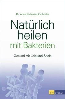 Natürlich heilen mit Bakterien/Anne Katharina Zschocke