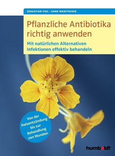 Pflanzliche Antibiotika richtig anwenden/Anne Wanitschek / Sebastian Vigl