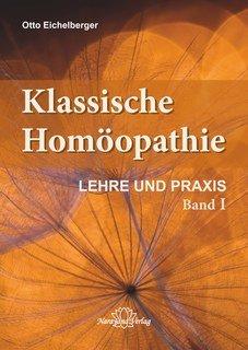 Klassische Homöopathie - Lehre und Praxis - Band 1/Otto Eichelberger