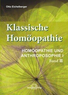 Klassische Homöopathie - Homöopathie und Anthroposophie I - Band 3/Otto Eichelberger
