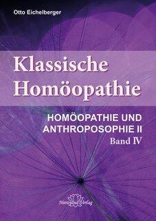 Klassische Homöopathie - Homöopathie und Anthroposophie II - Band 4, Otto Eichelberger