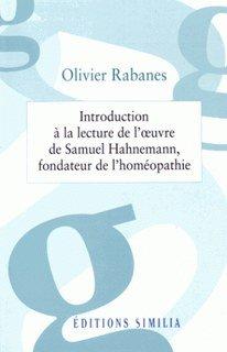 Introduction à la lecture de l'ouvre de Samuel Hahnemann, fondateur de l'homéopathie/Olivier Rabanes