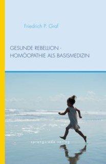 Gesunde Rebellion - Homöopathie als Basismedizin/Friedrich P. Graf