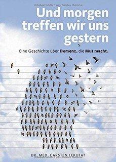 Und morgen treffen wir uns gestern  Eine Geschichte über Demenz, die Mut macht, Carsten Lekutat