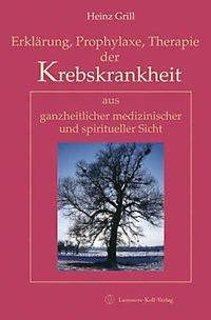 Erklärung, Prophylaxe, Therapie der Krebskrankheit aus ganzheitlicher medizinischer und spiritueller Sicht/Heinz Grill