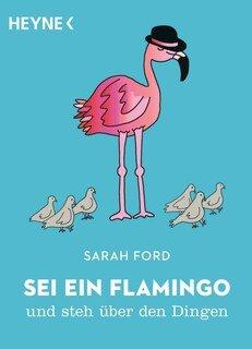 Sei ein Flamingo und steh über den Dingen/Sarah Ford