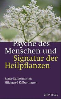 Psyche des Menschen und Signatur der Heiflplanzen/Roger Kalbermatten / Hildegard Kalbermatten