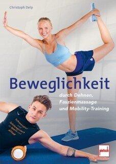 Beweglichkeit durch Dehnen, Faszienmassage und Mobility-Training/Christoph Delp