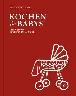 Kochen für Babys - Kerngesund durch Ur-Ernährung, Ulrike von Loeper