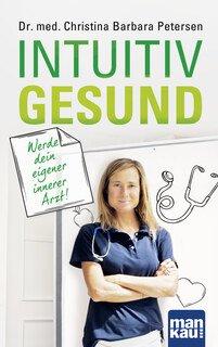 Intuitiv gesund. Werde dein eigener innerer Arzt!/Christina Barbara Petersen